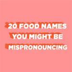20 Food Names You Might Be Mispronouncing