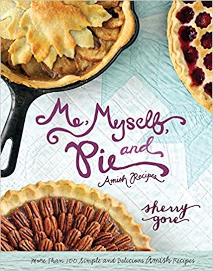 Me, Myself and Pie: More Than 100 Simple and Delicious Amish Recipes